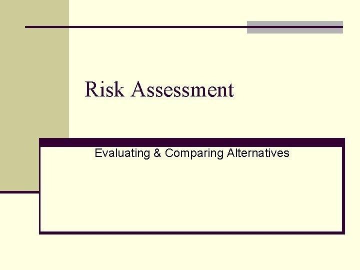 Risk Assessment Evaluating & Comparing Alternatives