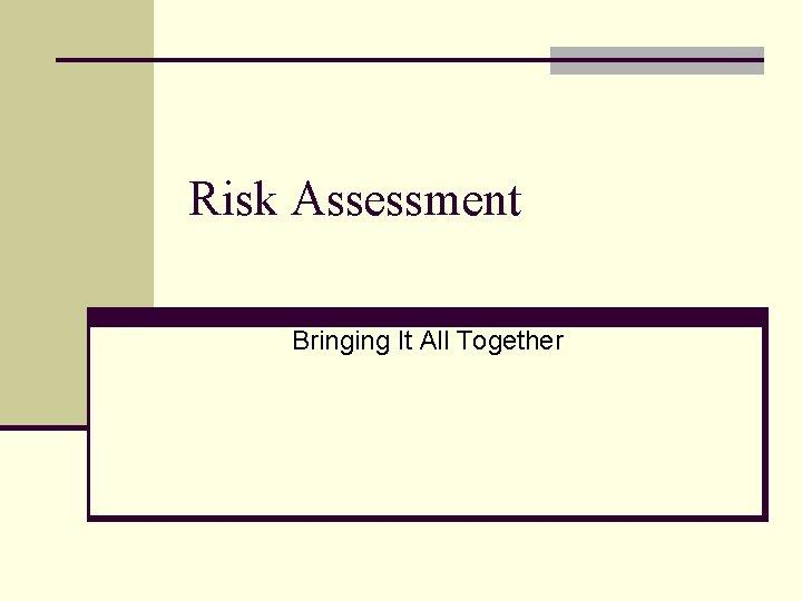 Risk Assessment Bringing It All Together