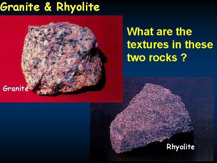 Granite & Rhyolite What are the textures in these two rocks ? Granite Rhyolite