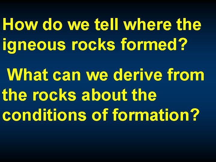 How do we tell where the igneous rocks formed? What can we derive from