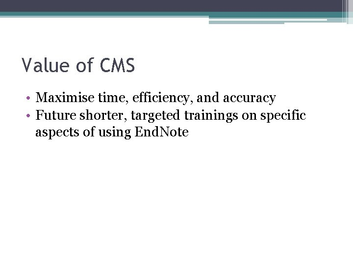 Value of CMS • Maximise time, efficiency, and accuracy • Future shorter, targeted trainings