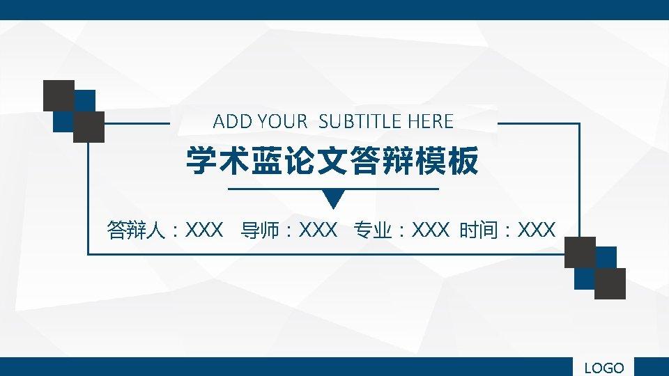 ADD YOUR SUBTITLE HERE 学术蓝论文答辩模板 答辩人:XXX 导师:XXX 专业:XXX 时间:XXX LOGO