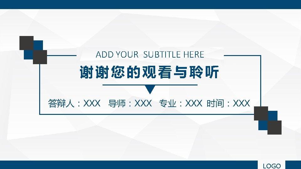 ADD YOUR SUBTITLE HERE 谢谢您的观看与聆听 答辩人:XXX 导师:XXX 专业:XXX 时间:XXX LOGO