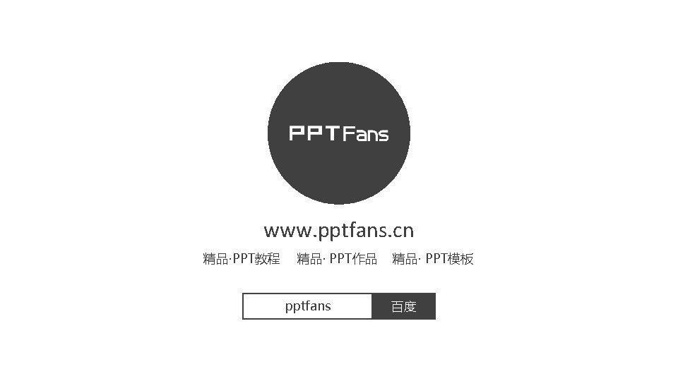 www. pptfans. cn 精品·PPT教程 精品· PPT作品 pptfans 精品· PPT模板 百度