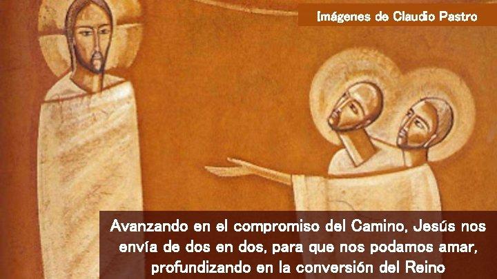 Imágenes de Claudio Pastro Avanzando en el compromiso del Camino, Jesús nos envía de