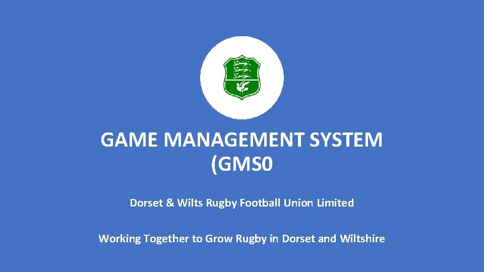 GAME MANAGEMENT SYSTEM (GMS 0 Dorset & Wilts Rugby Football Union Limited Working Together