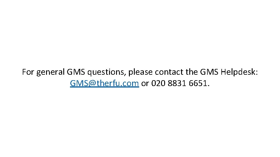 For general GMS questions, please contact the GMS Helpdesk: GMS@therfu. com or 020 8831