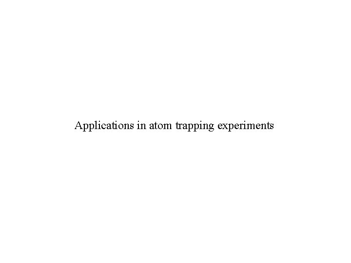 Applications in atom trapping experiments
