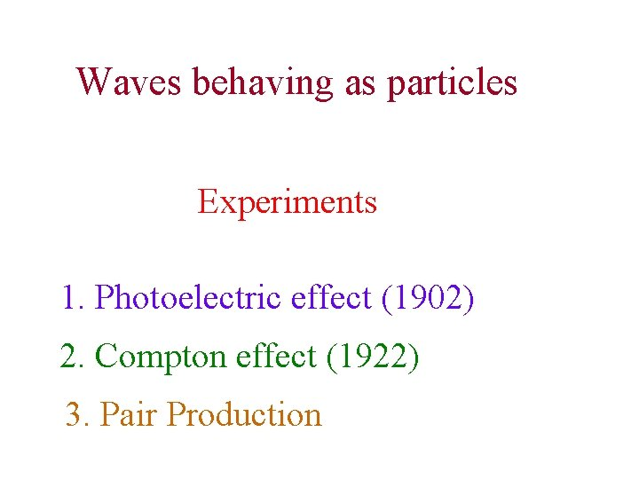 Waves behaving as particles Experiments 1. Photoelectric effect (1902) 2. Compton effect (1922) 3.