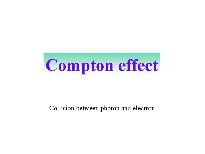 Compton effect Collision between photon and electron
