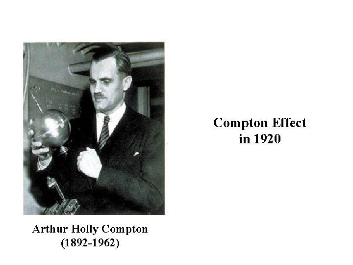 Compton Effect in 1920 Arthur Holly Compton (1892 -1962)