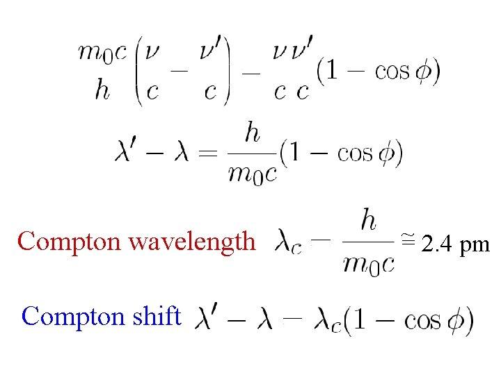 Compton shift ~ Compton wavelength = 2. 4 pm