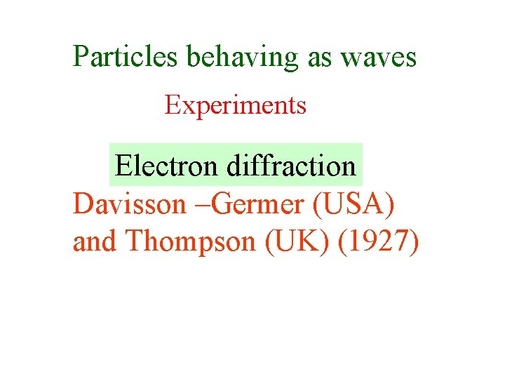 Particles behaving as waves Experiments Electron diffraction Davisson –Germer (USA) and Thompson (UK) (1927)