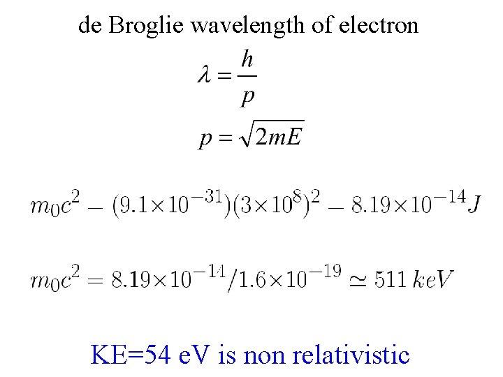 de Broglie wavelength of electron KE=54 e. V is non relativistic
