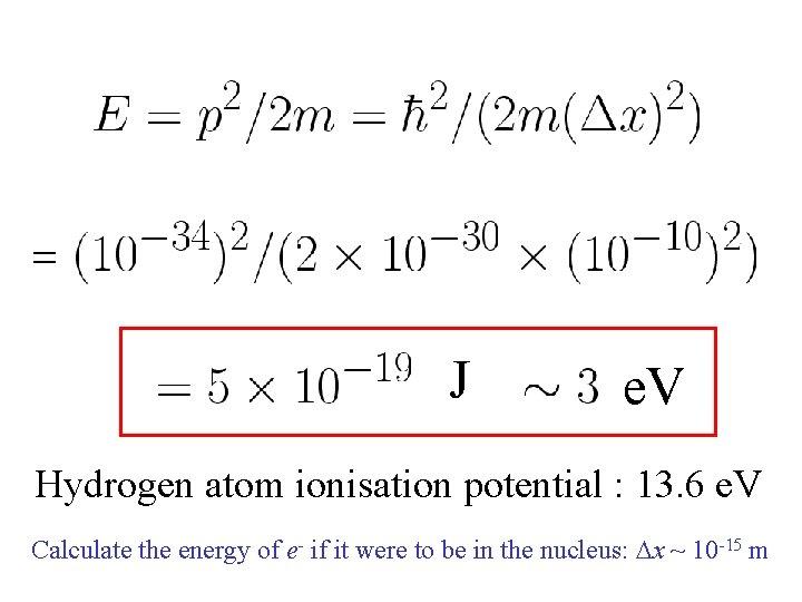 J e. V Hydrogen atom ionisation potential : 13. 6 e. V Calculate the