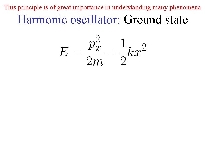 This principle is of great importance in understanding many phenomena Harmonic oscillator: Ground state