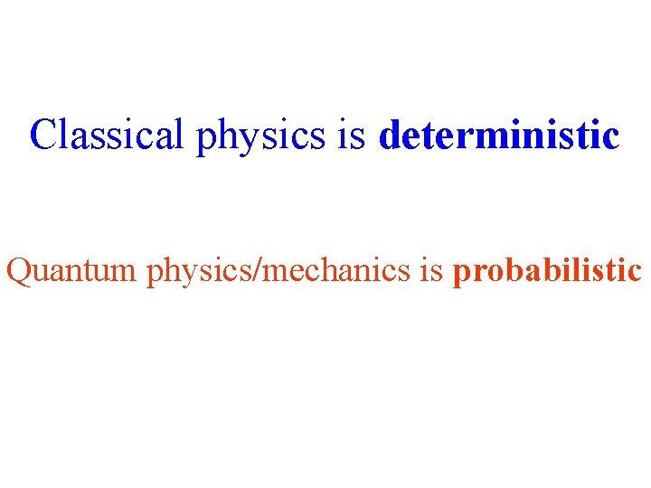 Classical physics is deterministic Quantum physics/mechanics is probabilistic