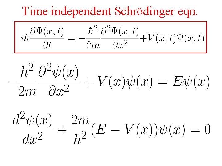Time independent Schrödinger eqn.