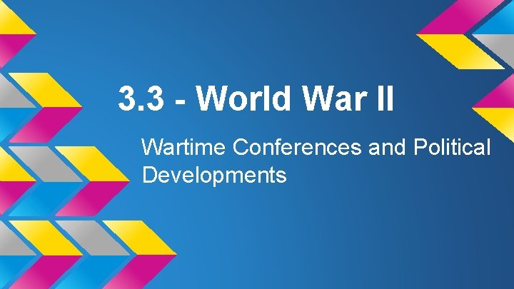 3. 3 - World War II Wartime Conferences and Political Developments