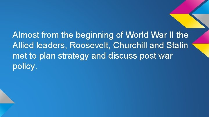 Almost from the beginning of World War II the Allied leaders, Roosevelt, Churchill and