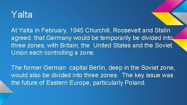 Yalta At Yalta in February, 1945 Churchill, Roosevelt and Stalin agreed that Germany would