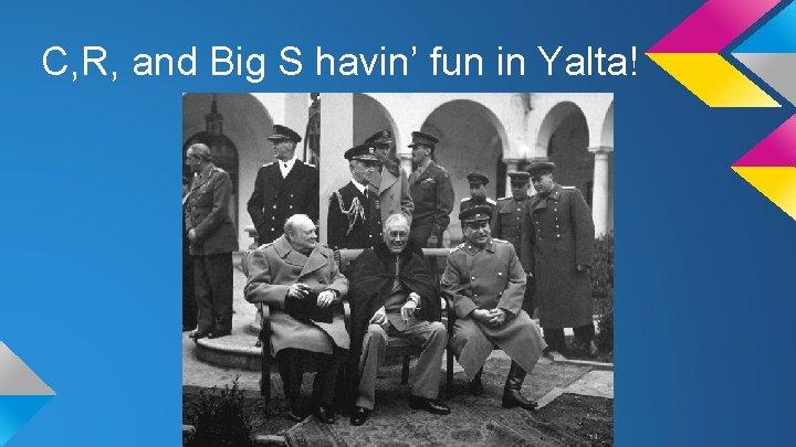 C, R, and Big S havin' fun in Yalta!