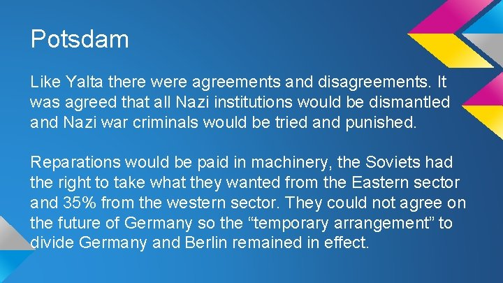 Potsdam Like Yalta there were agreements and disagreements. It was agreed that all Nazi