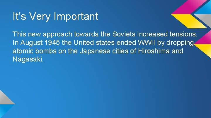 It's Very Important This new approach towards the Soviets increased tensions. In August 1945