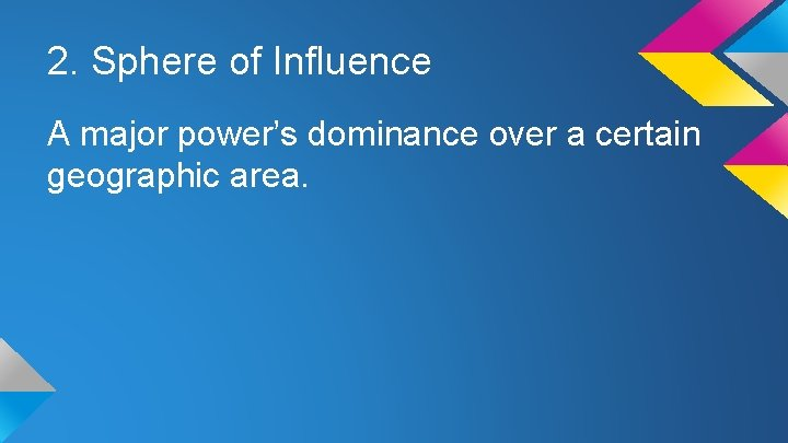 2. Sphere of Influence A major power's dominance over a certain geographic area.