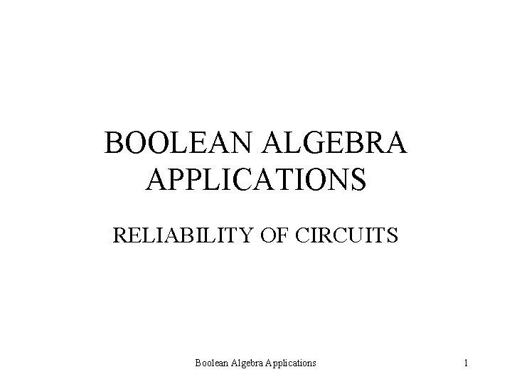 BOOLEAN ALGEBRA APPLICATIONS RELIABILITY OF CIRCUITS Boolean Algebra Applications 1