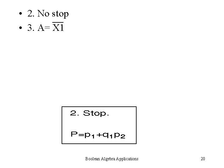 • 2. No stop • 3. A= X 1 Boolean Algebra Applications 20