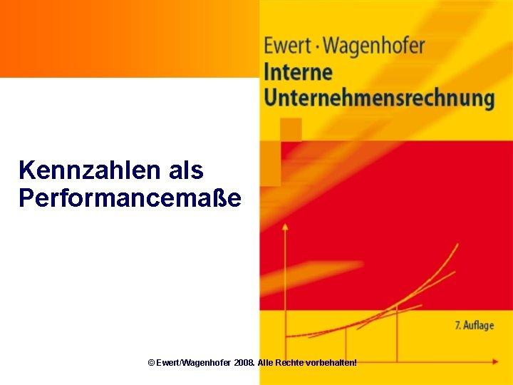 Kennzahlen als Performancemaße © Ewert/Wagenhofer 2008. Alle Rechte vorbehalten!