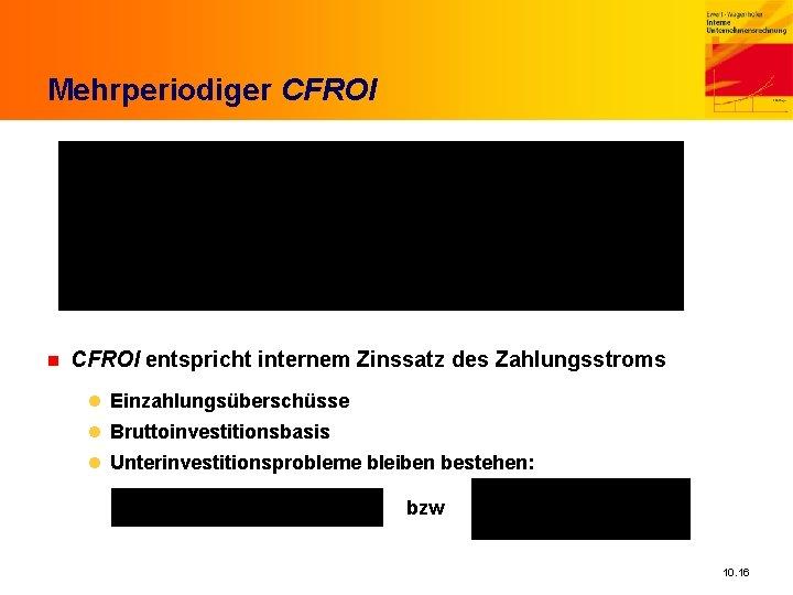 Mehrperiodiger CFROI n CFROI entspricht internem Zinssatz des Zahlungsstroms l Einzahlungsüberschüsse l Bruttoinvestitionsbasis l