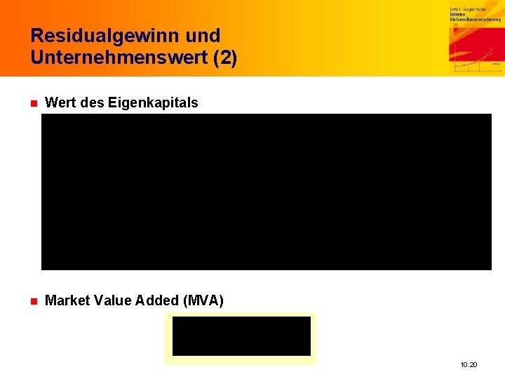 Residualgewinn und Unternehmenswert (2) n Wert des Eigenkapitals n Market Value Added (MVA) 10.