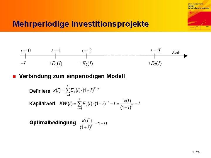 Mehrperiodige Investitionsprojekte n Verbindung zum einperiodigen Modell Definiere Kapitalwert Optimalbedingung 10. 24
