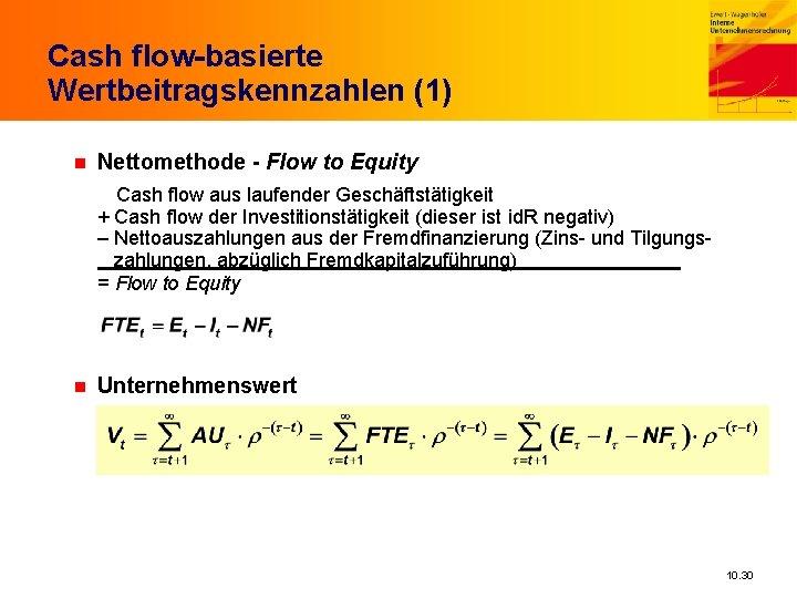 Cash flow-basierte Wertbeitragskennzahlen (1) n Nettomethode - Flow to Equity Cash flow aus laufender