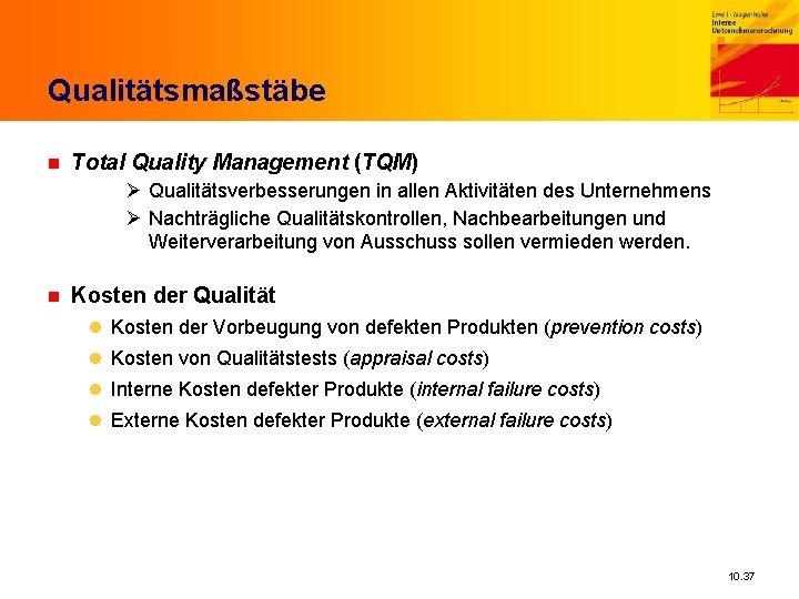 Qualitätsmaßstäbe n Total Quality Management (TQM) Ø Qualitätsverbesserungen in allen Aktivitäten des Unternehmens Ø