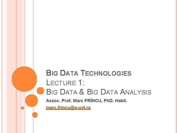 BIG DATA TECHNOLOGIES LECTURE 1: BIG DATA & BIG DATA ANALYSIS Assoc. Prof. Marc