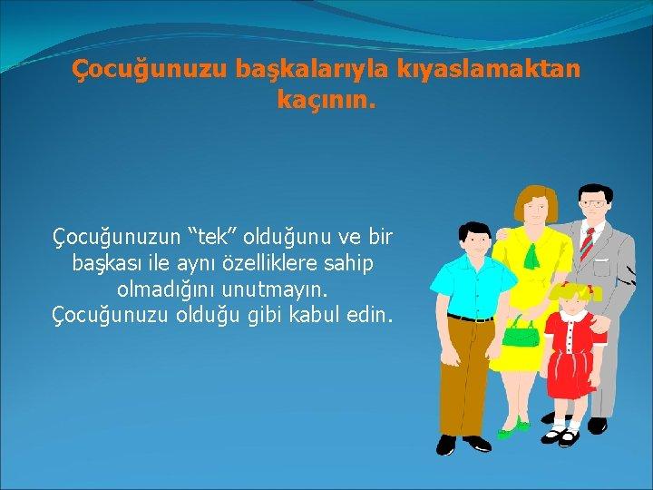 """Çocuğunuzu başkalarıyla kıyaslamaktan kaçının. Çocuğunuzun """"tek"""" olduğunu ve bir başkası ile aynı özelliklere sahip"""