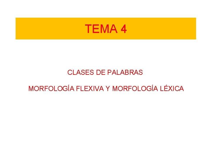 TEMA 4 CLASES DE PALABRAS MORFOLOGÍA FLEXIVA Y MORFOLOGÍA LÉXICA