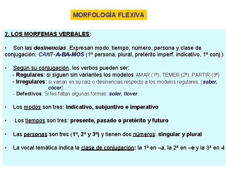 MORFOLOGÍA FLEXIVA 2. LOS MORFEMAS VERBALES: • Son las desinencias. Expresan modo, tiempo, número,