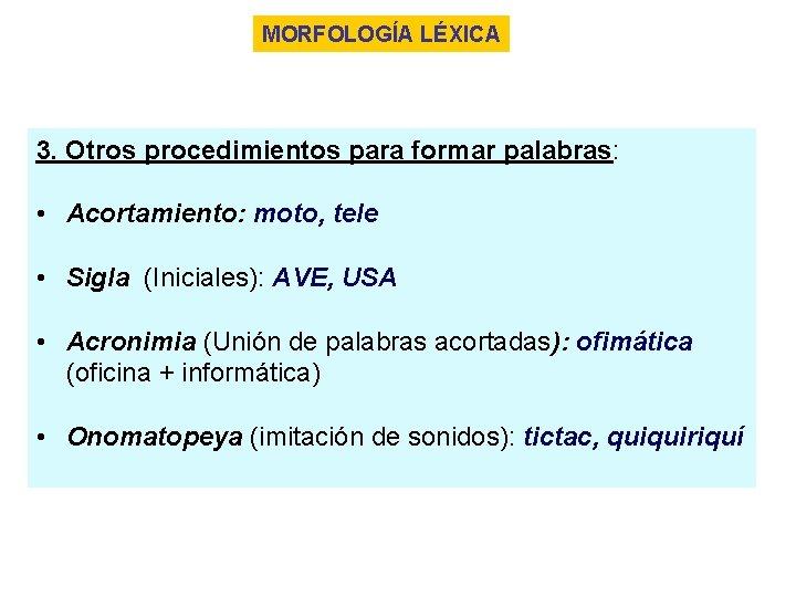 MORFOLOGÍA LÉXICA 3. Otros procedimientos para formar palabras: • Acortamiento: moto, tele • Sigla