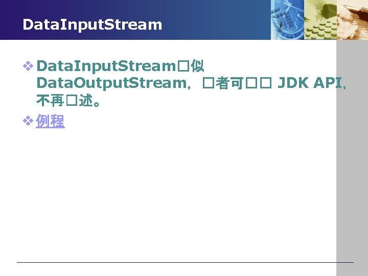 Data. Input. Stream v Data. Input. Stream�似 Data. Output. Stream,�者可�� JDK API, 不再�述。 v