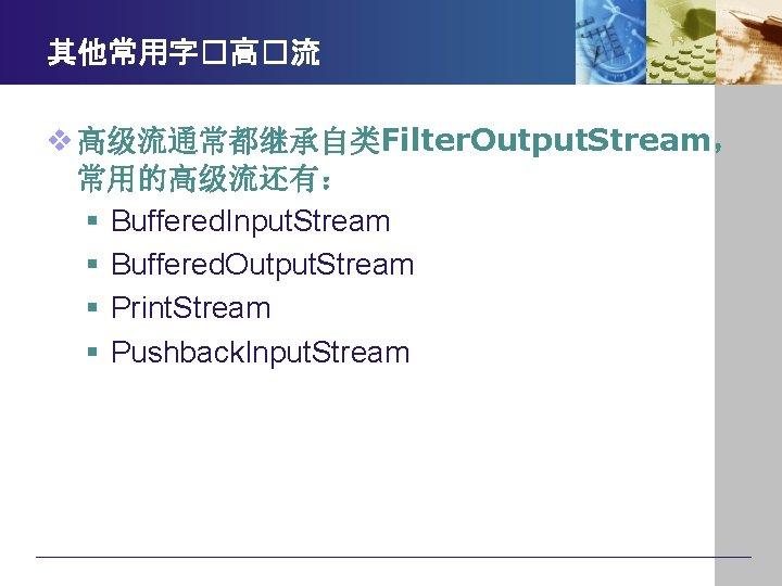 其他常用字�高�流 v 高级流通常都继承自类Filter. Output. Stream, 常用的高级流还有: § Buffered. Input. Stream § Buffered. Output. Stream