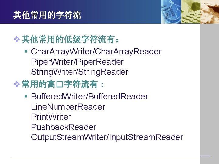 其他常用的字符流 v 其他常用的低级字符流有: § Char. Array. Writer/Char. Array. Reader Piper. Writer/Piper. Reader String. Writer/String.