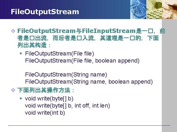 File. Output. Stream v File. Output. Stream与File. Input. Stream是一�,前 者是�出流,而后者是�入流,其道理是一�的,下面 列出其构造: § File. Output.