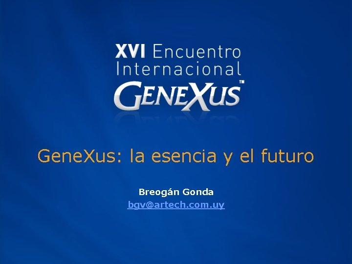 Gene. Xus: la esencia y el futuro Breogán Gonda bgv@artech. com. uy