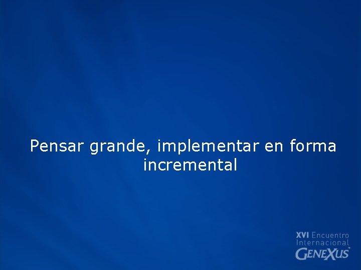 Pensar grande, implementar en forma incremental