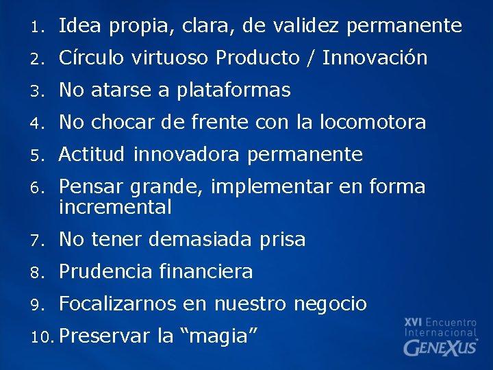 1. Idea propia, clara, de validez permanente 2. Círculo virtuoso Producto / Innovación 3.