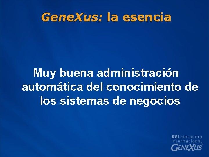 Gene. Xus: la esencia Muy buena administración automática del conocimiento de los sistemas de